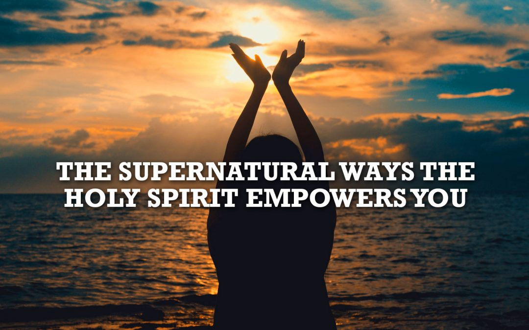 The Supernatural Ways the Holy Spirit Empowers You